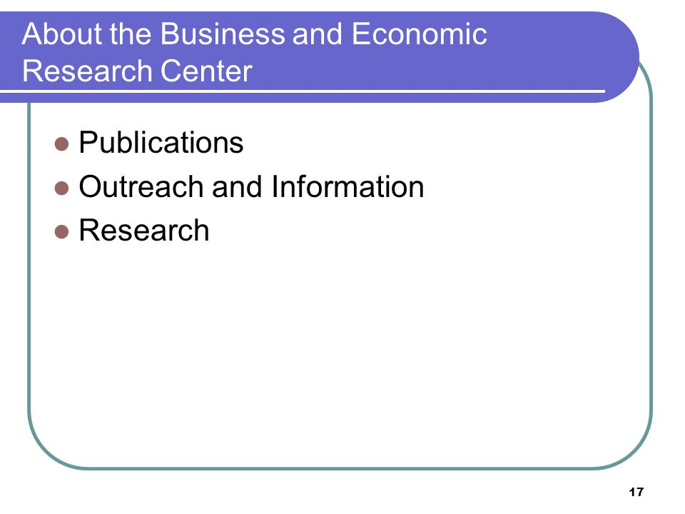 17 About the Business and Economic Research Center Publications Outreach and Information Research