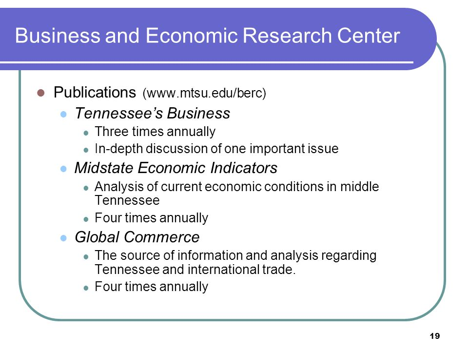19 Business and Economic Research Center Publications (www.mtsu.edu/berc) Tennessees Business Three times annually In-depth discussion of one important issue Midstate Economic Indicators Analysis of current economic conditions in middle Tennessee Four times annually Global Commerce The source of information and analysis regarding Tennessee and international trade.