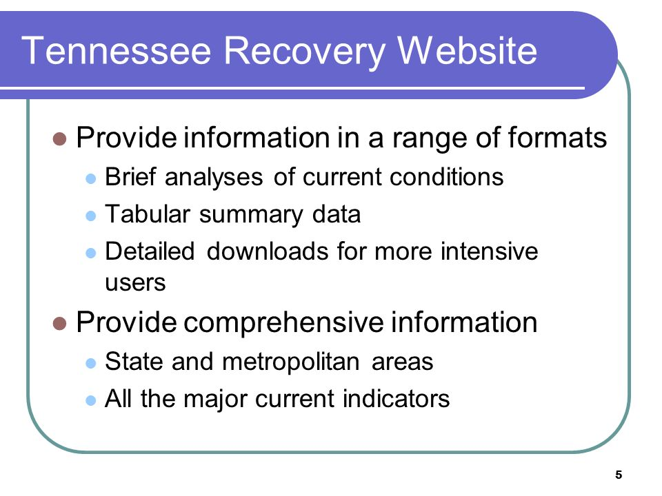 5 Tennessee Recovery Website Provide information in a range of formats Brief analyses of current conditions Tabular summary data Detailed downloads for more intensive users Provide comprehensive information State and metropolitan areas All the major current indicators