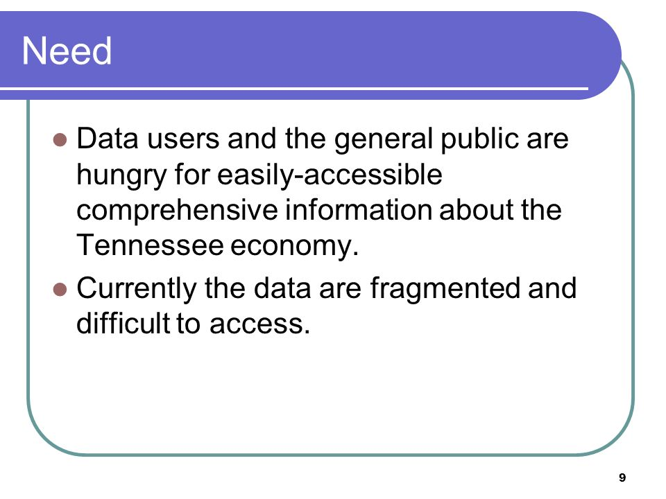 9 Need Data users and the general public are hungry for easily-accessible comprehensive information about the Tennessee economy.
