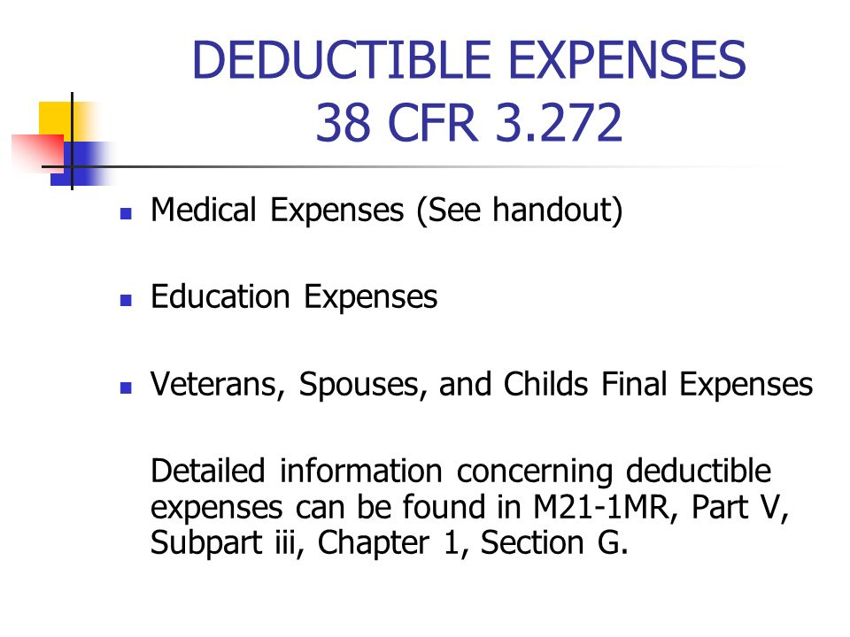 DEDUCTIBLE EXPENSES 38 CFR 3.272 Medical Expenses (See handout) Education Expenses Veterans, Spouses, and Childs Final Expenses Detailed information concerning deductible expenses can be found in M21-1MR, Part V, Subpart iii, Chapter 1, Section G.