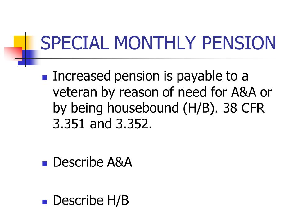 SPECIAL MONTHLY PENSION Increased pension is payable to a veteran by reason of need for A&A or by being housebound (H/B).