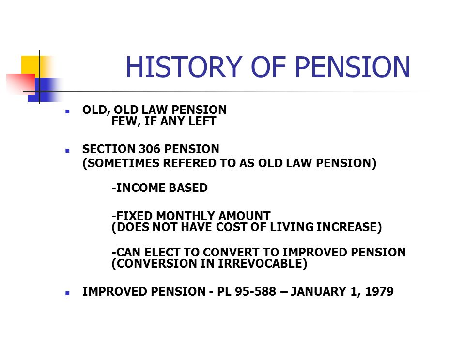 HISTORY OF PENSION OLD, OLD LAW PENSION FEW, IF ANY LEFT SECTION 306 PENSION (SOMETIMES REFERED TO AS OLD LAW PENSION) -INCOME BASED -FIXED MONTHLY AMOUNT (DOES NOT HAVE COST OF LIVING INCREASE) -CAN ELECT TO CONVERT TO IMPROVED PENSION (CONVERSION IN IRREVOCABLE) IMPROVED PENSION - PL 95-588 – JANUARY 1, 1979