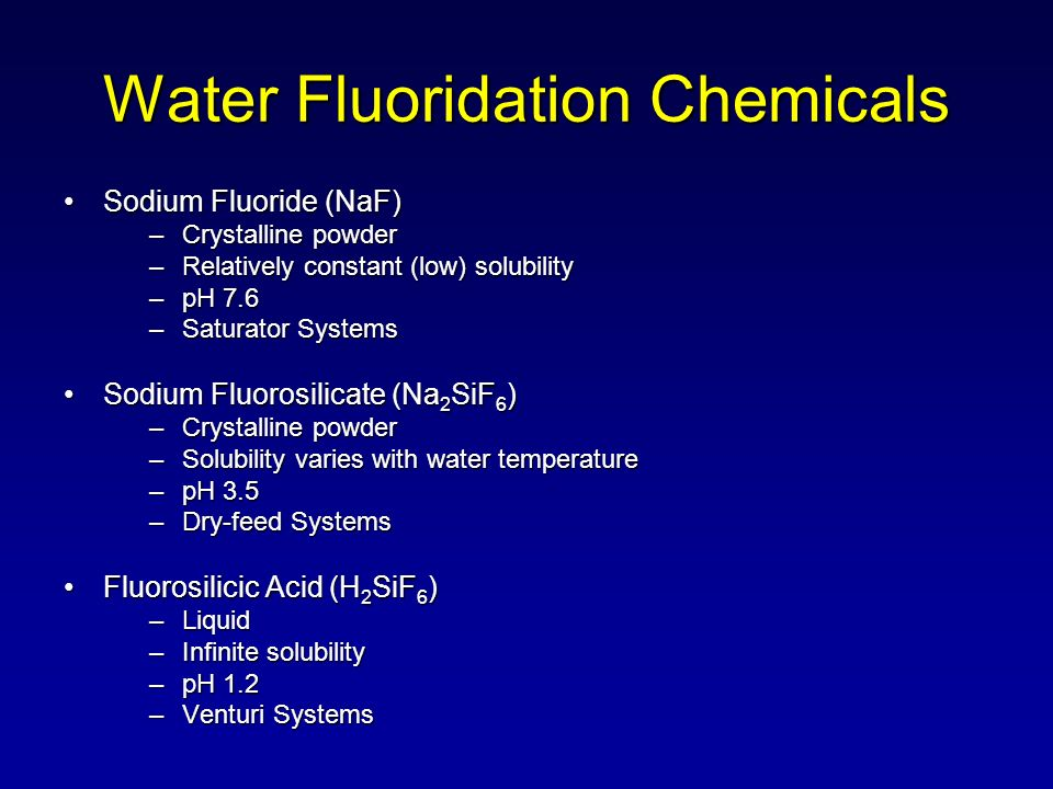 Water Fluoridation Chemicals Sodium Fluoride (NaF)Sodium Fluoride (NaF) –Crystalline powder –Relatively constant (low) solubility –pH 7.6 –Saturator Systems Sodium Fluorosilicate (Na 2 SiF 6 )Sodium Fluorosilicate (Na 2 SiF 6 ) –Crystalline powder –Solubility varies with water temperature –pH 3.5 –Dry-feed Systems Fluorosilicic Acid (H 2 SiF 6 )Fluorosilicic Acid (H 2 SiF 6 ) –Liquid –Infinite solubility –pH 1.2 –Venturi Systems