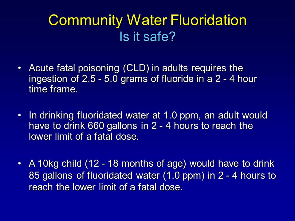 Community Water Fluoridation Is it safe? Acute fatal poisoning (CLD) in adults requires the ingestion of 2.5 - 5.0 grams of fluoride in a 2 - 4 hour t