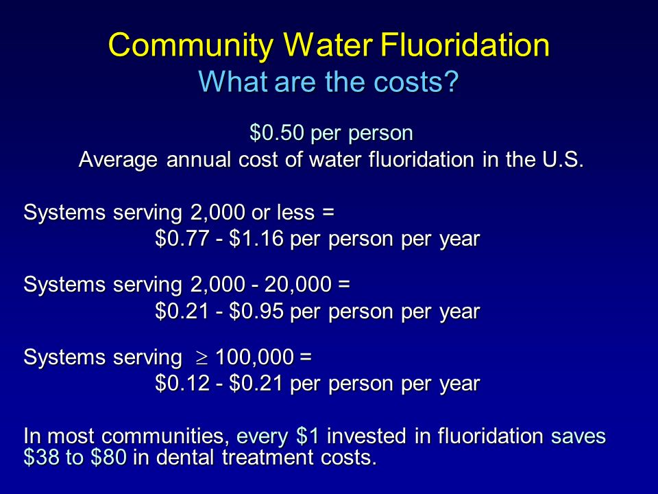 Community Water Fluoridation What are the costs? $0.50 per person Average annual cost of water fluoridation in the U.S. Systems serving 2,000 or less