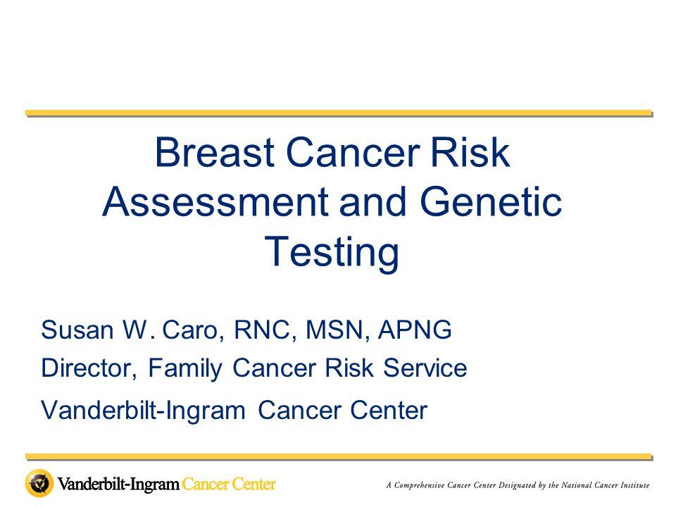 Breast Cancer Risk Assessment and Genetic Testing Susan W. Caro, RNC, MSN, APNG Director, Family Cancer Risk Service Vanderbilt-Ingram Cancer Center