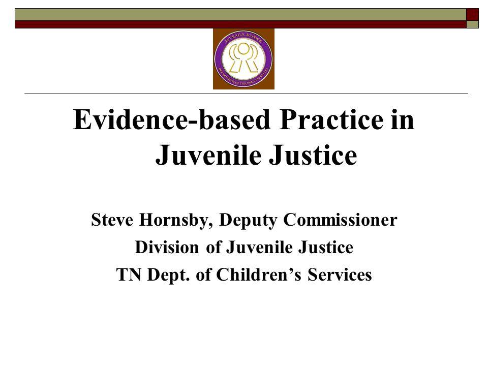 Evidence-based Practice in Juvenile Justice Steve Hornsby, Deputy Commissioner Division of Juvenile Justice TN Dept. of Childrens Services
