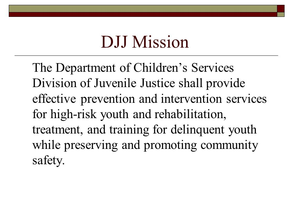 DJJ Mission The Department of Childrens Services Division of Juvenile Justice shall provide effective prevention and intervention services for high-ri