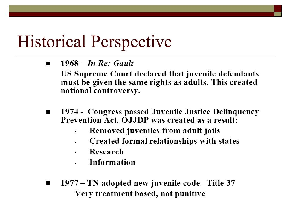 Historical Perspective 1968 - In Re: Gault US Supreme Court declared that juvenile defendants must be given the same rights as adults. This created na