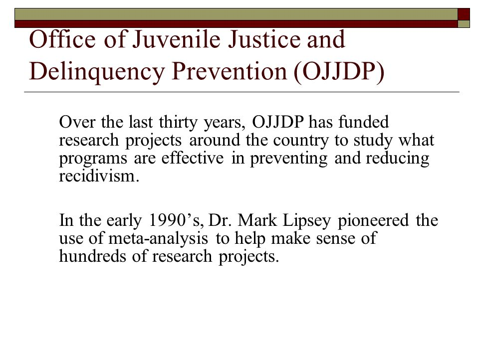 Office of Juvenile Justice and Delinquency Prevention (OJJDP) Over the last thirty years, OJJDP has funded research projects around the country to stu