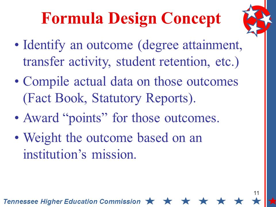 11 Tennessee Higher Education Commission Formula Design Concept Identify an outcome (degree attainment, transfer activity, student retention, etc.) Compile actual data on those outcomes (Fact Book, Statutory Reports).