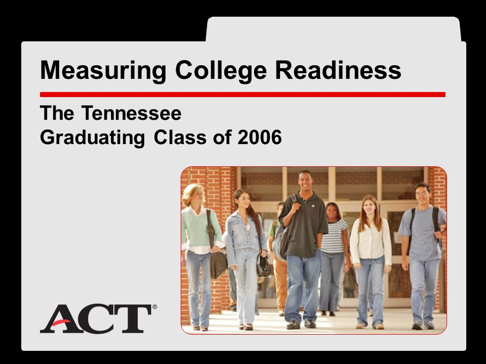 ® The Tennessee Graduating Class of 2006 Measuring College Readiness