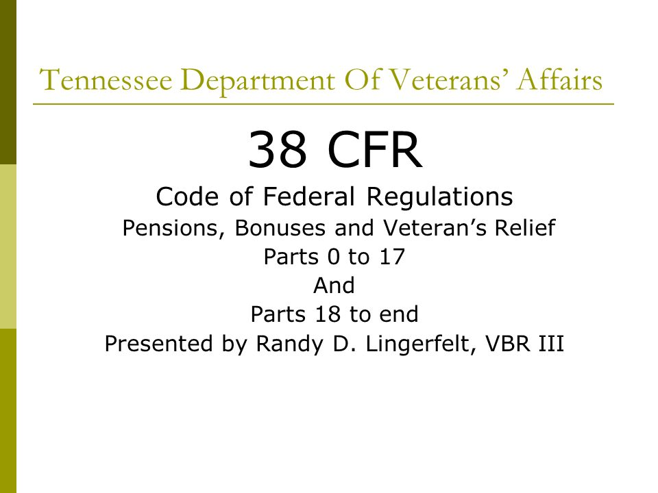 Tennessee Department Of Veterans Affairs 38 CFR Code of Federal Regulations Pensions, Bonuses and Veterans Relief Parts 0 to 17 And Parts 18 to end Presented by Randy D.