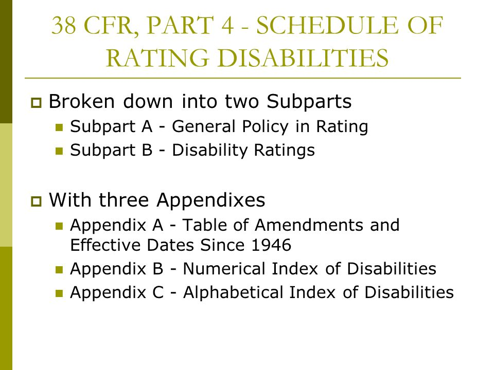 38 CFR, PART 4 - SCHEDULE OF RATING DISABILITIES Broken down into two Subparts Subpart A - General Policy in Rating Subpart B - Disability Ratings With three Appendixes Appendix A - Table of Amendments and Effective Dates Since 1946 Appendix B - Numerical Index of Disabilities Appendix C - Alphabetical Index of Disabilities