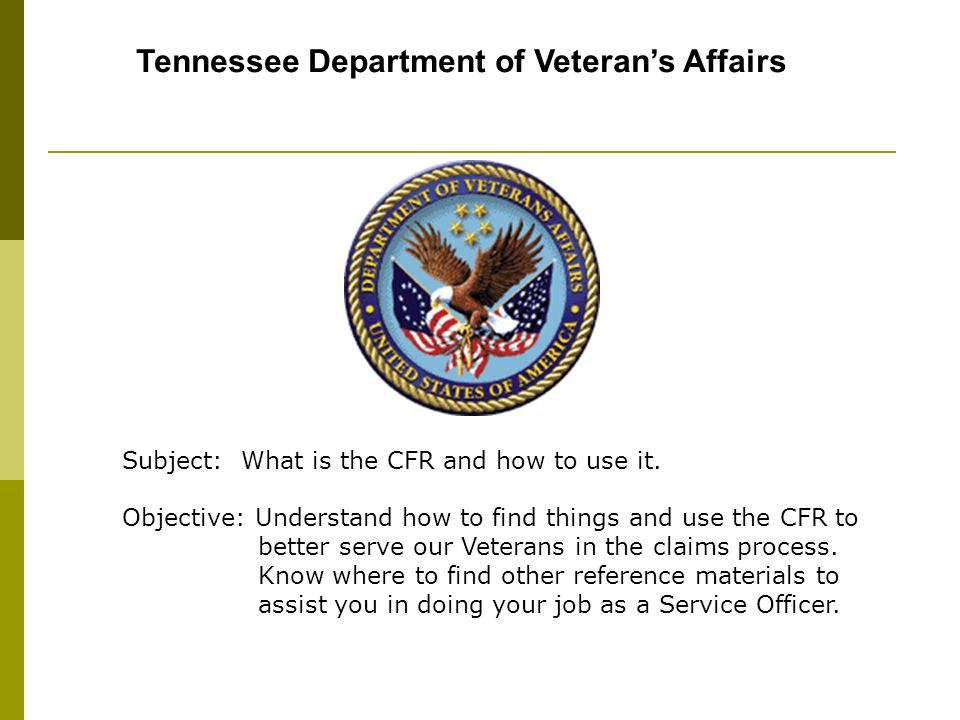 Tennessee Department of Veterans Affairs Subject: What is the CFR and how to use it. Objective: Understand how to find things and use the CFR to bette