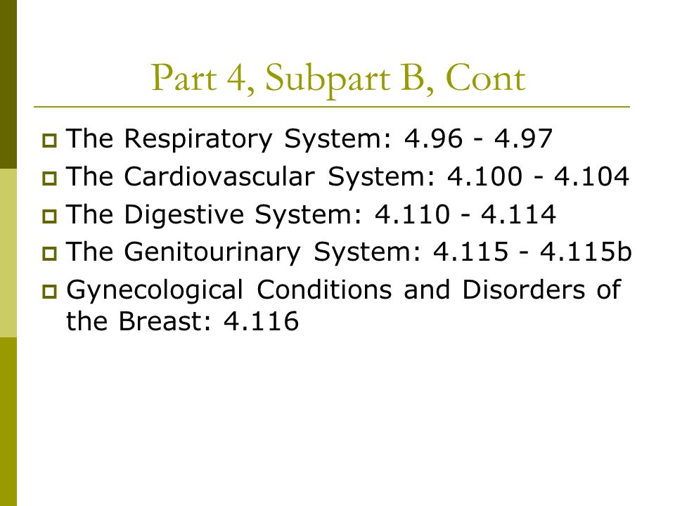 Part 4, Subpart B, Cont The Respiratory System: 4.96 - 4.97 The Cardiovascular System: 4.100 - 4.104 The Digestive System: 4.110 - 4.114 The Genitourinary System: 4.115 - 4.115b Gynecological Conditions and Disorders of the Breast: 4.116