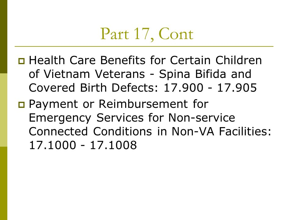 Part 17, Cont Health Care Benefits for Certain Children of Vietnam Veterans - Spina Bifida and Covered Birth Defects: 17.900 - 17.905 Payment or Reimbursement for Emergency Services for Non-service Connected Conditions in Non-VA Facilities: 17.1000 - 17.1008