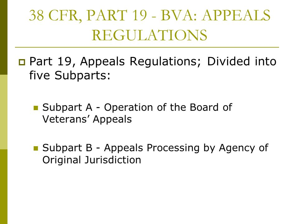 38 CFR, PART 19 - BVA: APPEALS REGULATIONS Part 19, Appeals Regulations; Divided into five Subparts: Subpart A - Operation of the Board of Veterans Appeals Subpart B - Appeals Processing by Agency of Original Jurisdiction