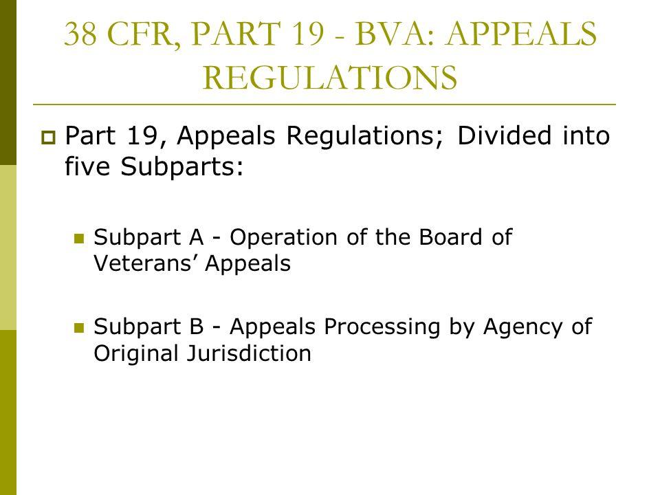 38 CFR, PART 19 - BVA: APPEALS REGULATIONS Part 19, Appeals Regulations; Divided into five Subparts: Subpart A - Operation of the Board of Veterans Ap