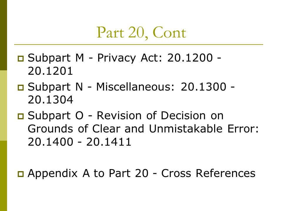 Part 20, Cont Subpart M - Privacy Act: 20.1200 - 20.1201 Subpart N - Miscellaneous: 20.1300 - 20.1304 Subpart O - Revision of Decision on Grounds of C