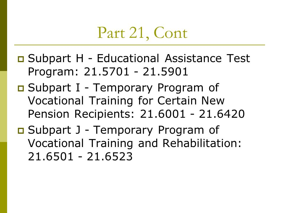 Part 21, Cont Subpart H - Educational Assistance Test Program: 21.5701 - 21.5901 Subpart I - Temporary Program of Vocational Training for Certain New Pension Recipients: 21.6001 - 21.6420 Subpart J - Temporary Program of Vocational Training and Rehabilitation: 21.6501 - 21.6523
