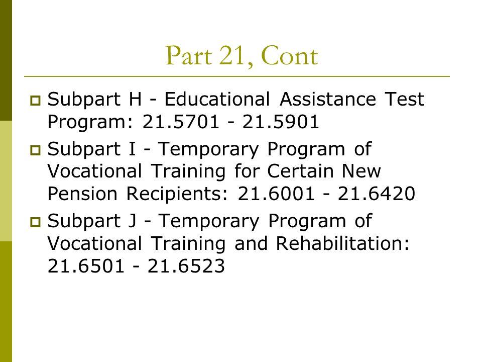 Part 21, Cont Subpart H - Educational Assistance Test Program: 21.5701 - 21.5901 Subpart I - Temporary Program of Vocational Training for Certain New
