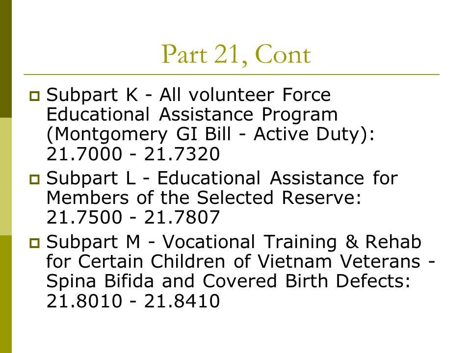 Part 21, Cont Subpart K - All volunteer Force Educational Assistance Program (Montgomery GI Bill - Active Duty): 21.7000 - 21.7320 Subpart L - Educati