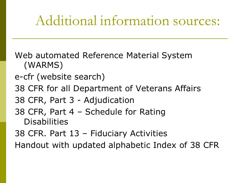 Additional information sources: Web automated Reference Material System (WARMS) e-cfr (website search) 38 CFR for all Department of Veterans Affairs 3