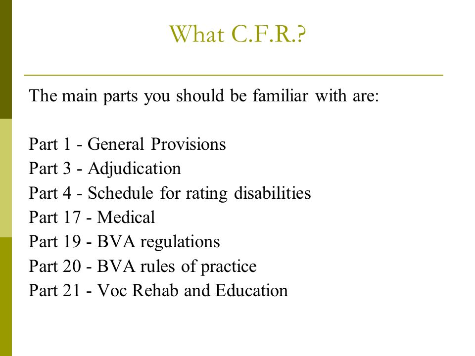What C.F.R.? The main parts you should be familiar with are: Part 1 - General Provisions Part 3 - Adjudication Part 4 - Schedule for rating disabiliti