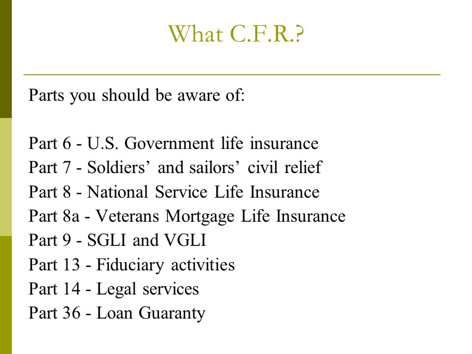 What C.F.R.? Parts you should be aware of: Part 6 - U.S. Government life insurance Part 7 - Soldiers and sailors civil relief Part 8 - National Servic