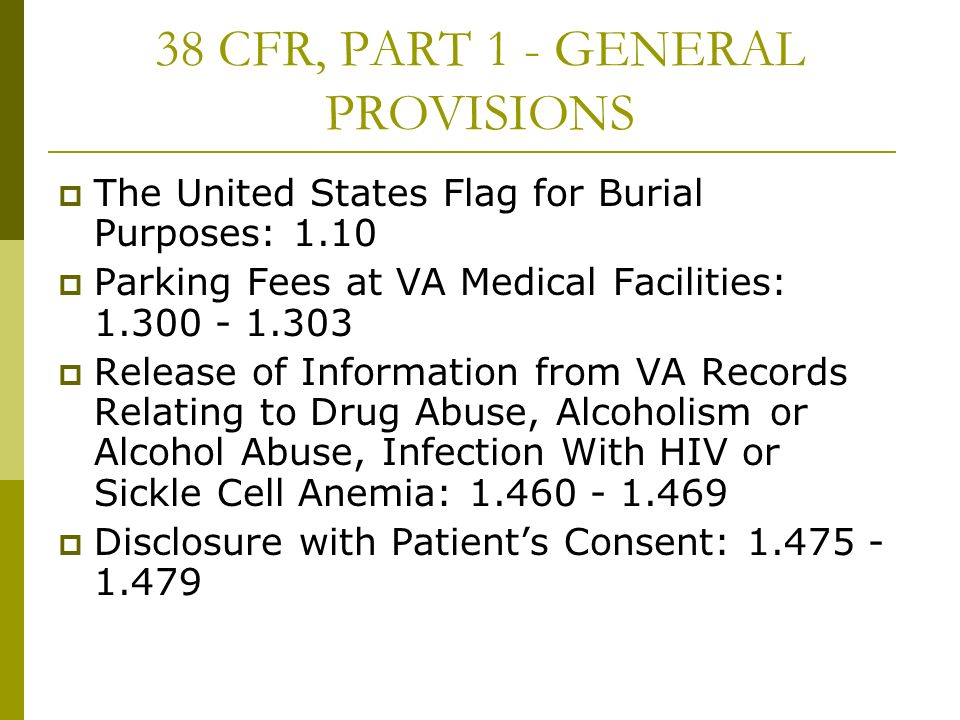 38 CFR, PART 1 - GENERAL PROVISIONS The United States Flag for Burial Purposes: 1.10 Parking Fees at VA Medical Facilities: 1.300 - 1.303 Release of I