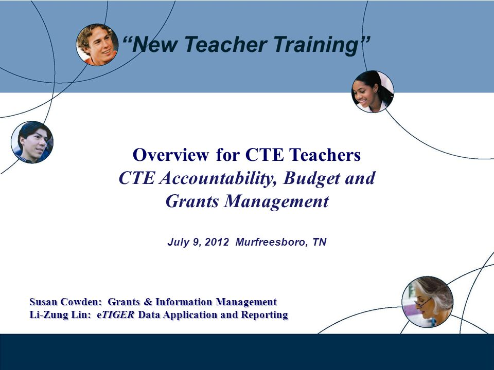 New Teacher Training Overview for CTE Teachers CTE Accountability, Budget and Grants Management July 9, 2012 Murfreesboro, TN Susan Cowden: Grants & I