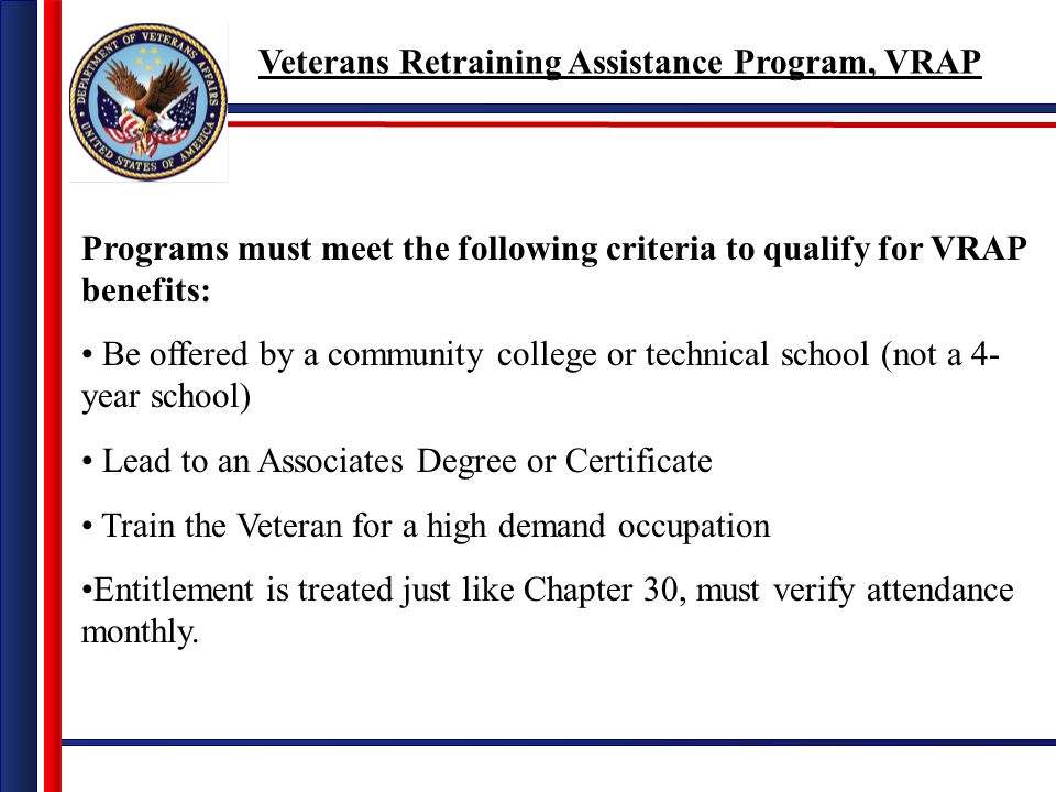 Programs must meet the following criteria to qualify for VRAP benefits: Be offered by a community college or technical school (not a 4- year school) Lead to an Associates Degree or Certificate Train the Veteran for a high demand occupation Entitlement is treated just like Chapter 30, must verify attendance monthly.