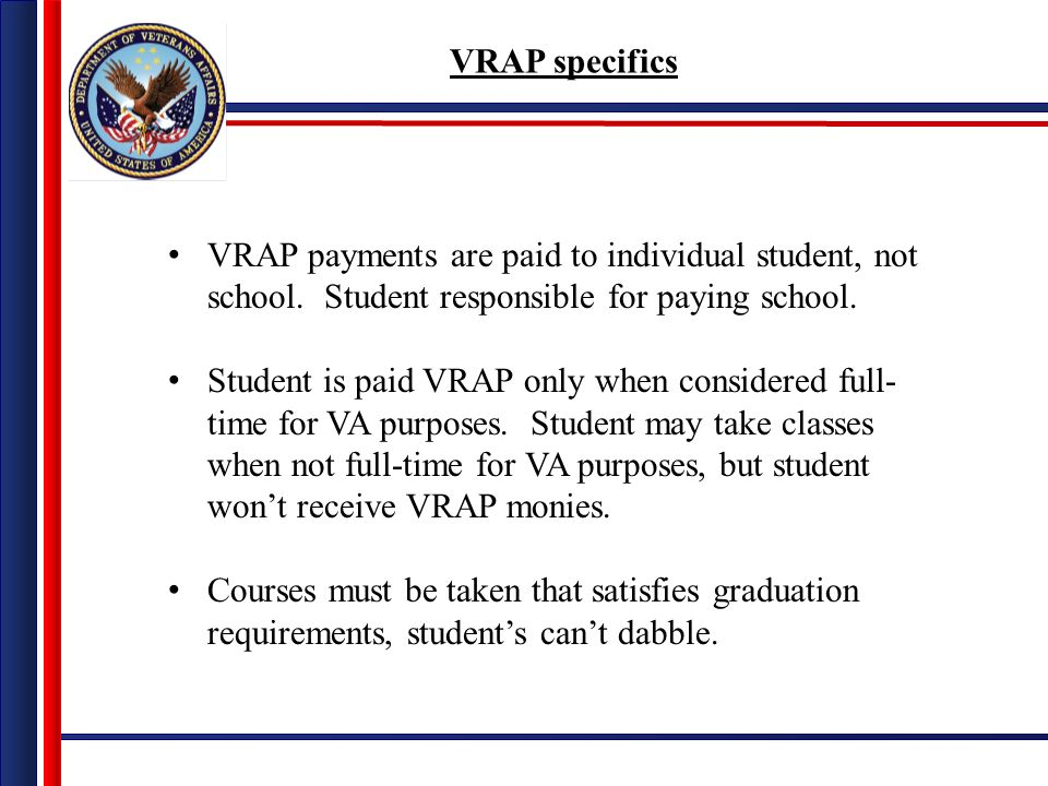 VRAP specifics VRAP payments are paid to individual student, not school. Student responsible for paying school. Student is paid VRAP only when conside