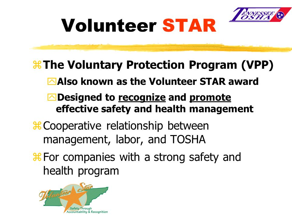 Volunteer STAR zThe Voluntary Protection Program (VPP) yAlso known as the Volunteer STAR award yDesigned to recognize and promote effective safety and