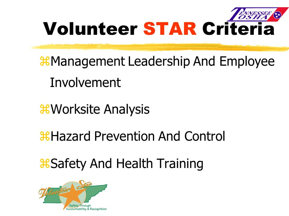 Volunteer STAR Criteria zManagement Leadership And Employee Involvement zWorksite Analysis zHazard Prevention And Control zSafety And Health Training