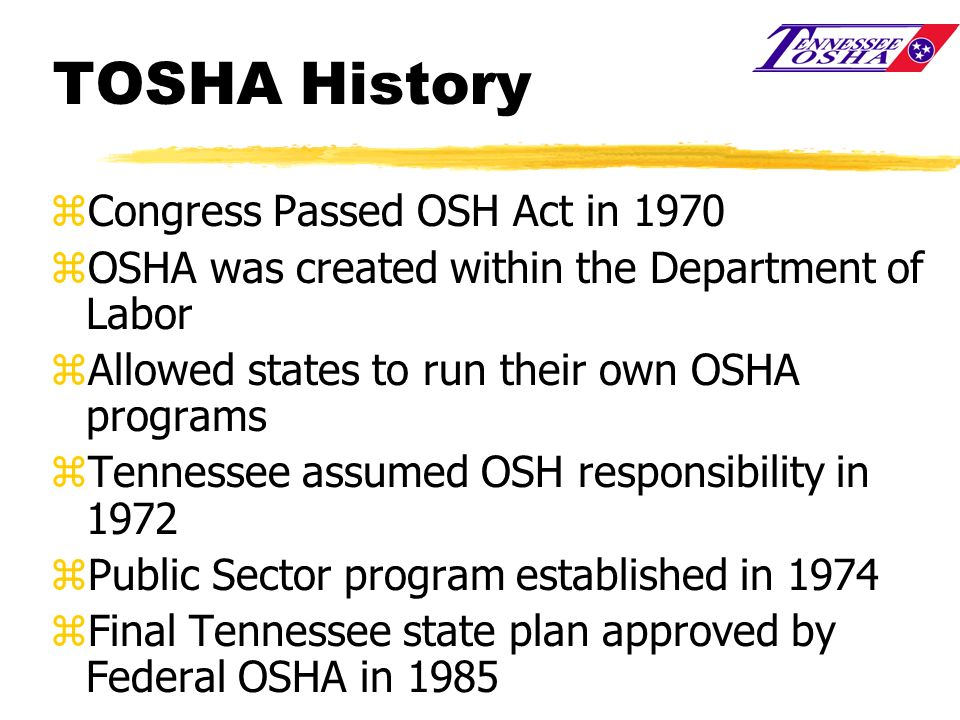 TOSHA History zCongress Passed OSH Act in 1970 zOSHA was created within the Department of Labor zAllowed states to run their own OSHA programs zTennes