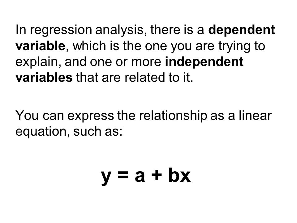 y is the dependent variable x is the independent variable a is a constant b is the slope of the line For every increase of 1 in x, y changes by an amount equal to b Some relationships are perfectly linear and fit this equation exactly.