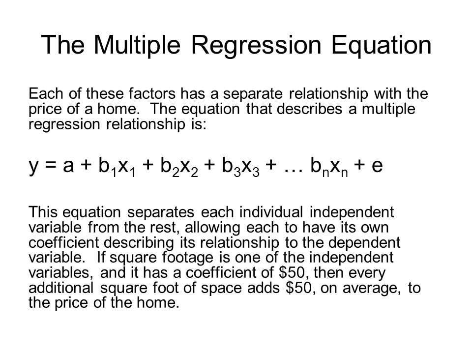 Each of these factors has a separate relationship with the price of a home. The equation that describes a multiple regression relationship is: y = a +