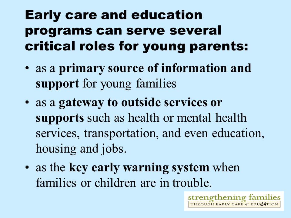24 Early care and education programs can serve several critical roles for young parents: as a primary source of information and support for young fami
