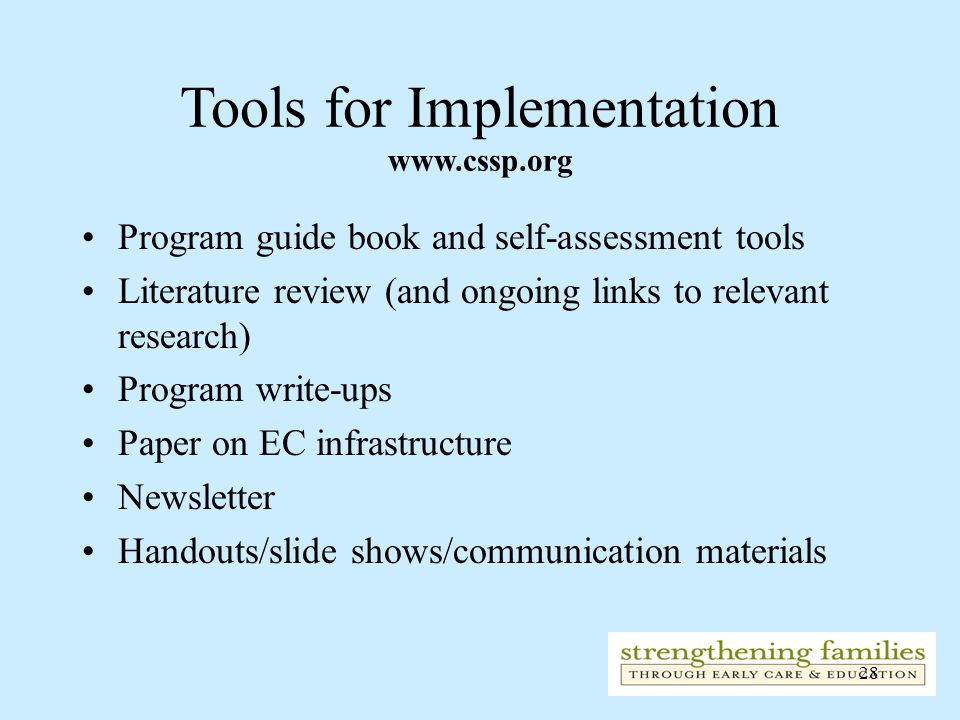 28 Tools for Implementation www.cssp.org Program guide book and self-assessment tools Literature review (and ongoing links to relevant research) Progr