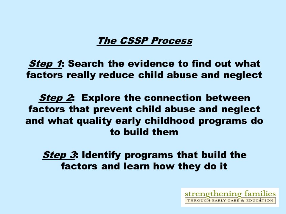 4 The CSSP Process Step 1: Search the evidence to find out what factors really reduce child abuse and neglect Step 2: Explore the connection between f
