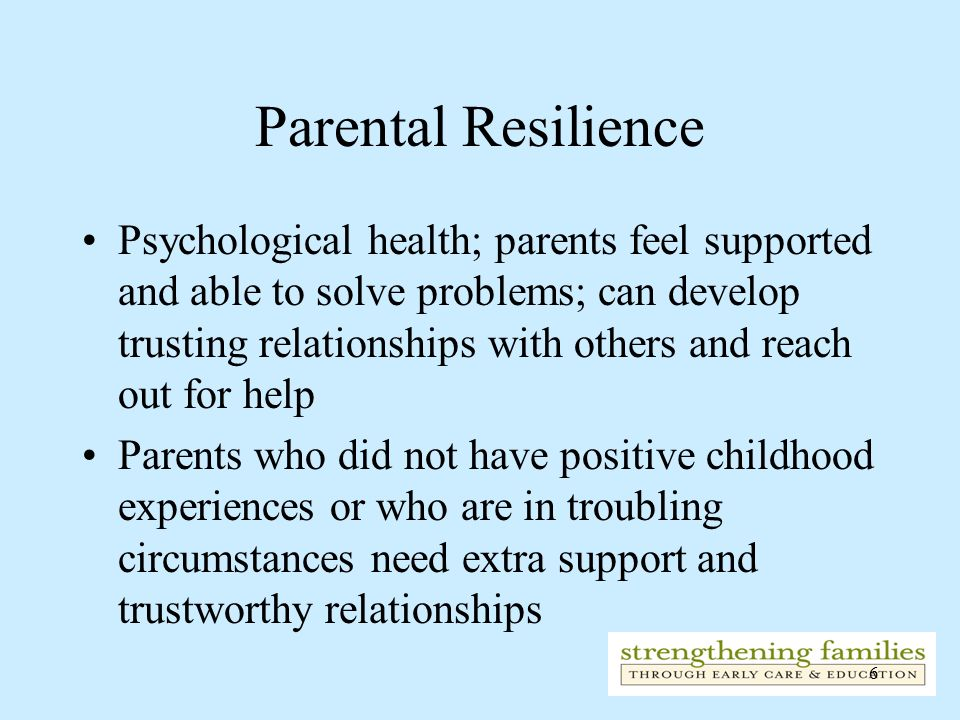 6 Parental Resilience Psychological health; parents feel supported and able to solve problems; can develop trusting relationships with others and reac