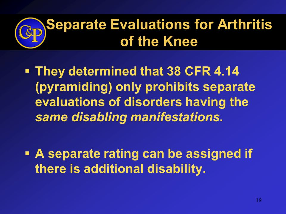 19 Separate Evaluations for Arthritis of the Knee They determined that 38 CFR 4.14 (pyramiding) only prohibits separate evaluations of disorders havin