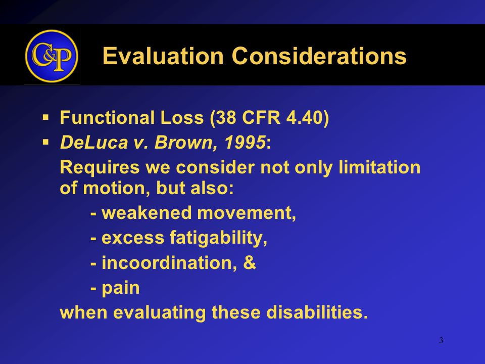 3 Evaluation Considerations Functional Loss (38 CFR 4.40) DeLuca v. Brown, 1995: Requires we consider not only limitation of motion, but also: - weake