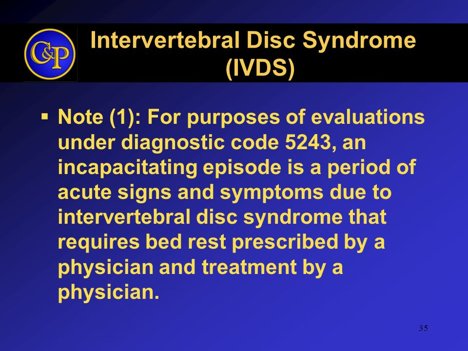 Intervertebral Disc Syndrome (IVDS) Note (1): For purposes of evaluations under diagnostic code 5243, an incapacitating episode is a period of acute s