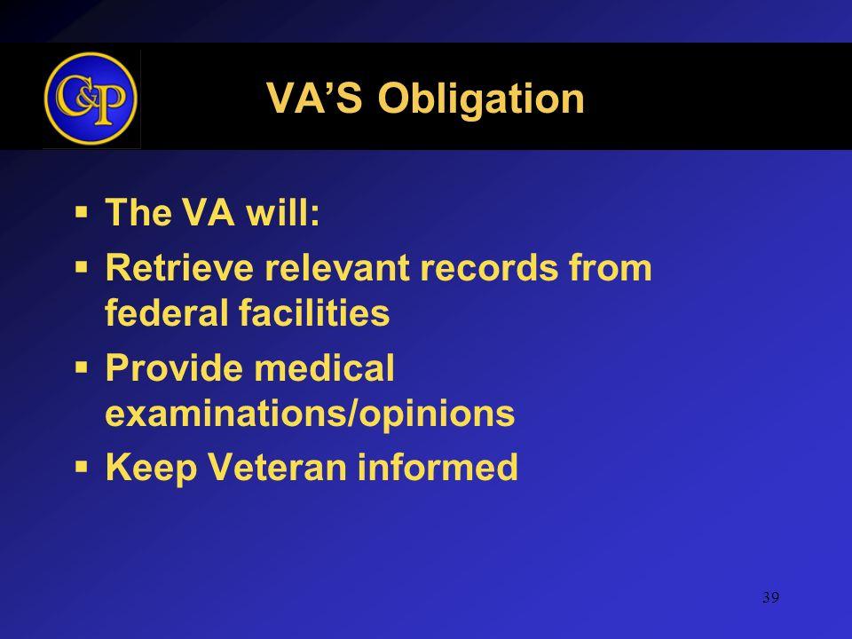 VAS Obligation The VA will: Retrieve relevant records from federal facilities Provide medical examinations/opinions Keep Veteran informed 39