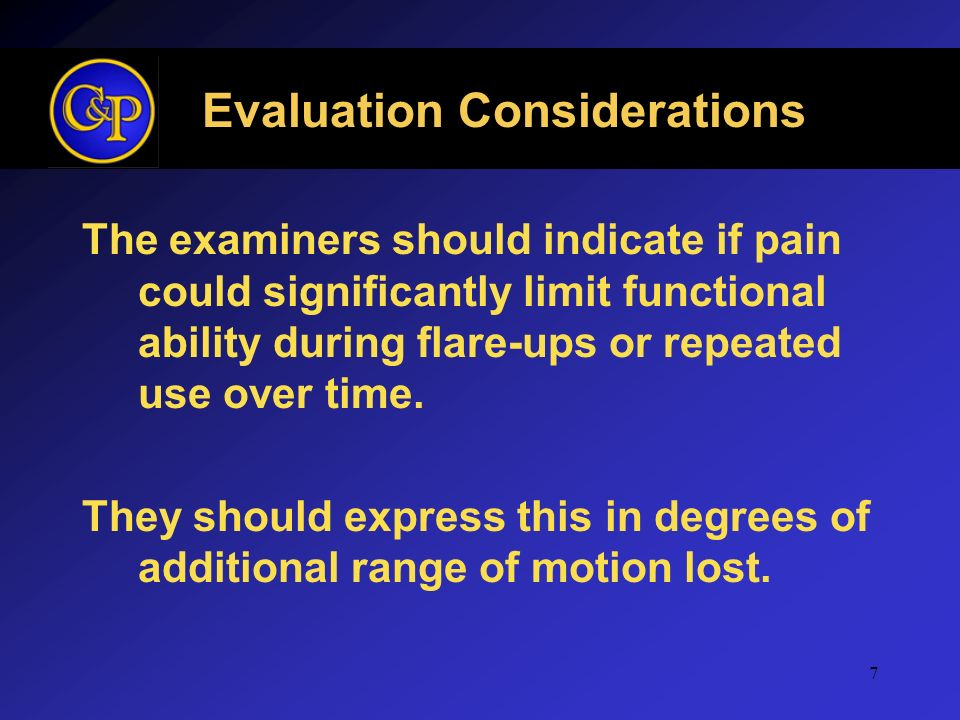 7 Evaluation Considerations The examiners should indicate if pain could significantly limit functional ability during flare-ups or repeated use over t