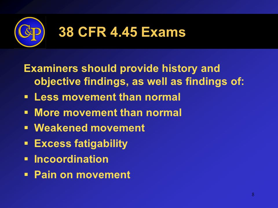 8 38 CFR 4.45 Exams Examiners should provide history and objective findings, as well as findings of: Less movement than normal More movement than norm